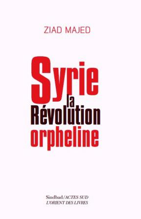SYRIE : LA RÉVOLUTION ORPHELINE PAR ZIAD MAJED